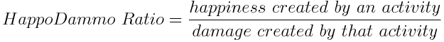 Equation: HappoDammo Ratio = happiness created by an activity / damage created by that activity