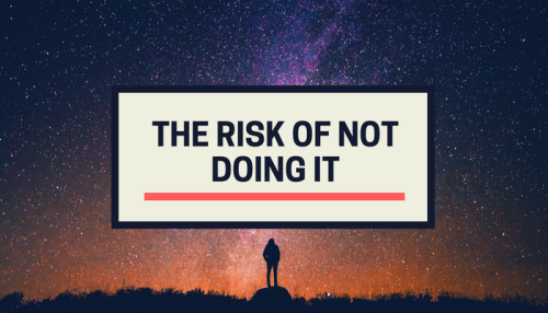 The Risk of not Doing It